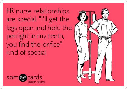 ER nurse relationships are special. 'I'll get the legs open and hold the penlight in my teeth, you find the orifice' kind of special.