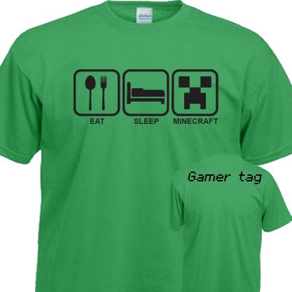 Eat Sleep Minecraft.  This shirt is an example of the Gamer community becoming bolder in their display of their actions.  These type of shirts are not uncommon as they have been used for gym junkies and the like, however the creation and distribution for the gaming community shows a continued increase in strength.