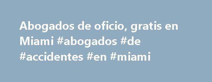 Abogados de oficio, gratis en Miami #abogados #de #accidentes #en #miami http://tennessee.remmont.com/abogados-de-oficio-gratis-en-miami-abogados-de-accidentes-en-miami/  # Abogados de oficio, gratis en Miami By Annette Lopez. En Miami Expert Updated March 24, 2016. Muchos piensan que es imposible conseguir un abogado si no se cuenta con bastante dinero. Lo ironico es que muchas veces cuando lo necesitas es porque estas en problemas de dinero. Sin embargo hay organizaciones en la Florida y…
