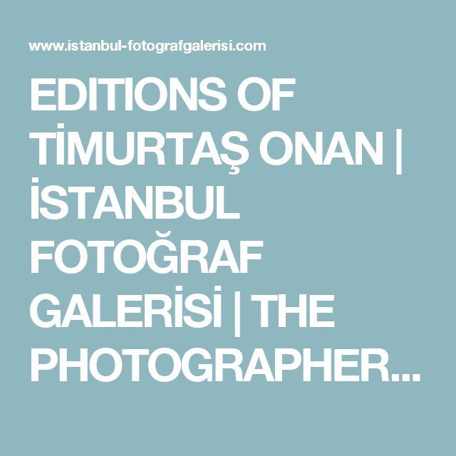 EDITIONS OF TİMURTAŞ ONAN   İSTANBUL FOTOĞRAF GALERİSİ   THE PHOTOGRAPHERS' GALLERY ISTANBUL