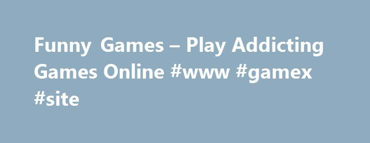Funny Games – Play Addicting Games Online #www #gamex #site http://game.remmont.com/funny-games-play-addicting-games-online-www-gamex-site/  Funny Games Free Funny Games On this site you can play free funnygames. crazy games, stupid games, addicting games, flash games and much more funny stuff! Play the best games like Crazy Frog, Street Fighter, Stupid Games, Super Mario, Racing, Cartoons, jokes, humor and movies. Play your first funny flash game online! Need answers? Check…
