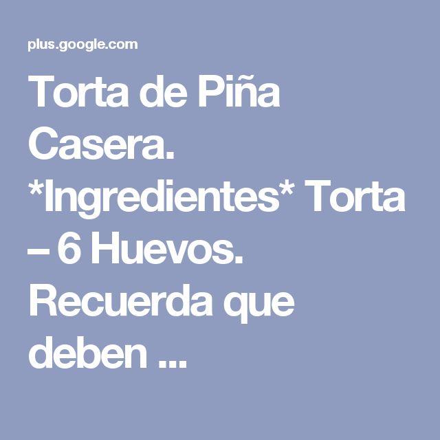 Torta de Piña Casera. *Ingredientes* Torta – 6 Huevos. Recuerda que deben ...