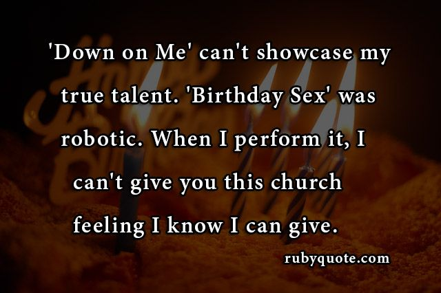 'Down on Me' can't showcase my true talent. 'Birthday Sex' was robotic. When I perform it, I can't give you this church feeling I know I can give.
