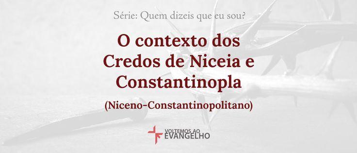 O contexto dos Credos de Niceia e Constantinopla (Niceno-Constantinopolitano)