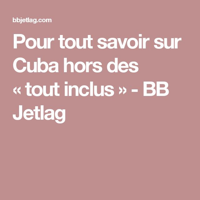 Pour tout savoir sur Cuba hors des «tout inclus» - BB Jetlag