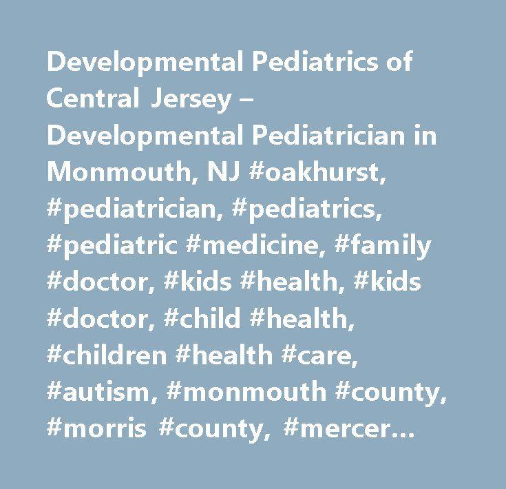 Developmental Pediatrics of Central Jersey – Developmental Pediatrician in Monmouth, NJ #oakhurst, #pediatrician, #pediatrics, #pediatric #medicine, #family #doctor, #kids #health, #kids #doctor, #child #health, #children #health #care, #autism, #monmouth #county, #morris #county, #mercer #county, #essex #county, #union #county, #middlesex #county, #burlington #county…
