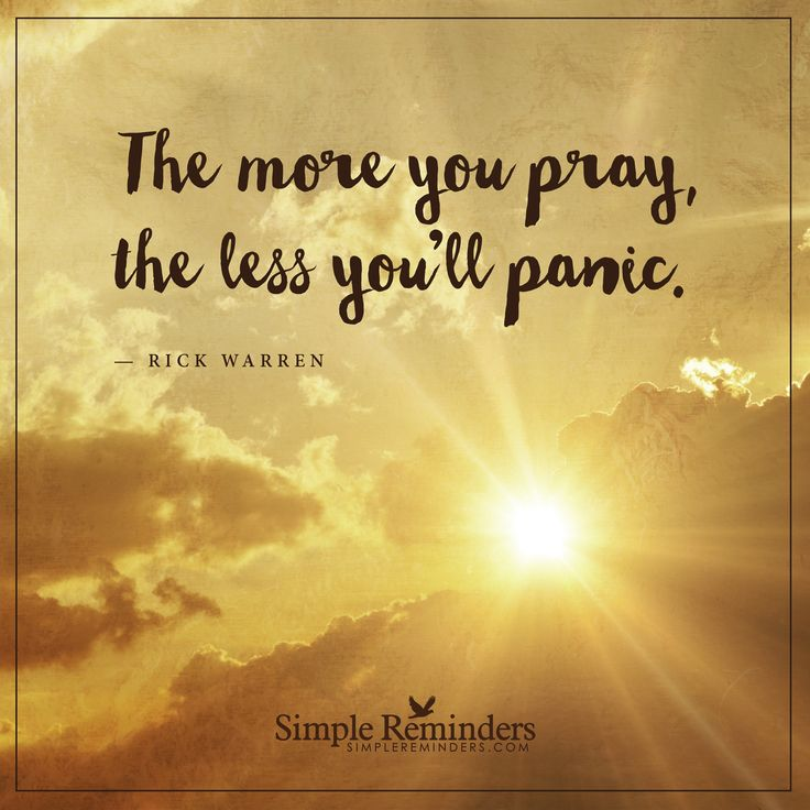 Pray more The more you pray, the less you'll panic. — Rick Warren