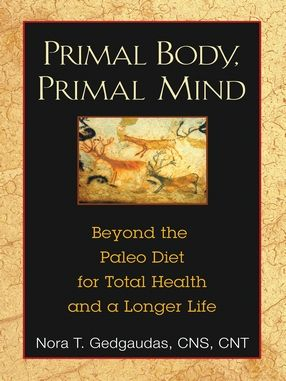 Primal Body, Primal Mind: Beyong the Paleo Diet for Total Health and a Longer Life by Nora T. Gedgaudas