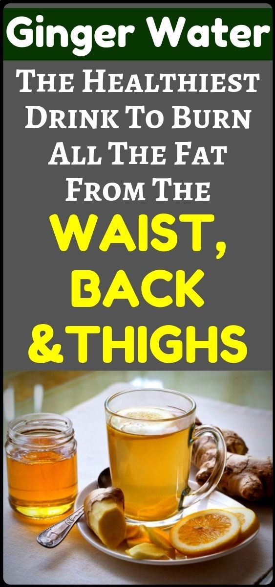 Ginger Water: The Healthiest Drink For Fat Burn From The Waist, Back And Thighs …