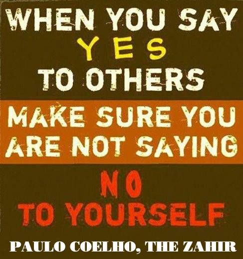 """When You Say Yes To Others Make Sure You Are Not Saying No To Yourself"" --Paulo Coelho, The Zahir"