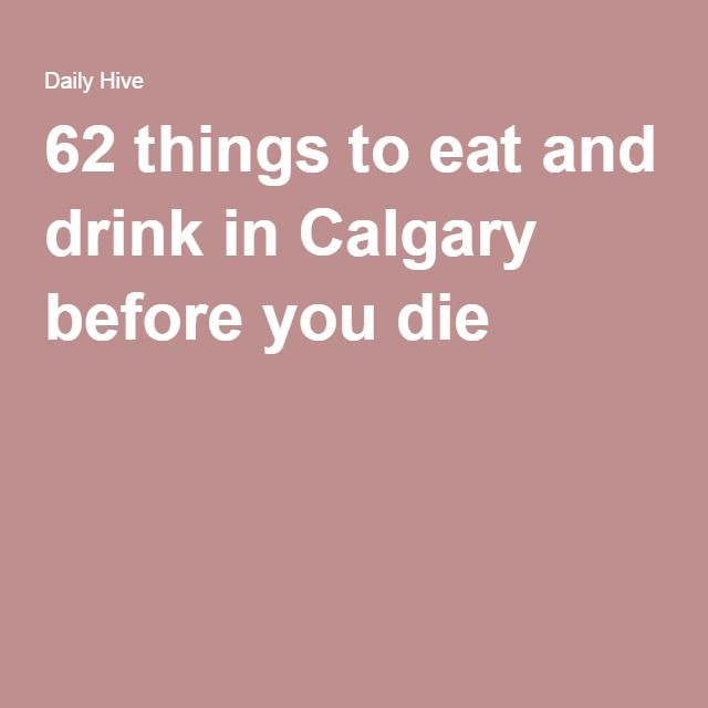 62 things to eat and drink in Calgary before you die