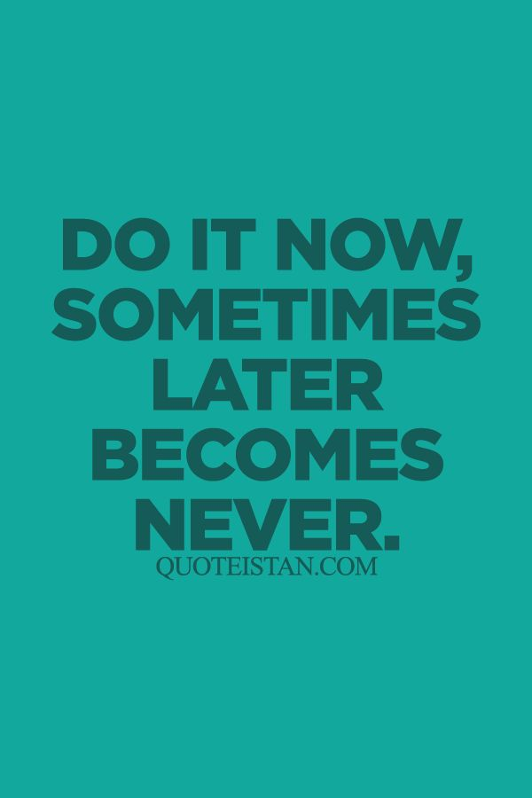 Do it now sometimes later becomes never. http://www.quoteistan.com/2015/09/do-it-now-sometimes-later-becomes-never.html