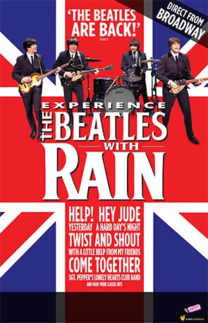 January 4-6 Rain: A Tribute to The Beatles  RAIN performs the full range of The Beatles' discography, live mastering every song, gesture and nuance of the legendary foursome, delivering a totally live, note-for-note performance that's as infectious as it is transporting. From the early hits to later classics, this adoring tribute will take you back to a time when all you needed was love, and a little help from your friends!