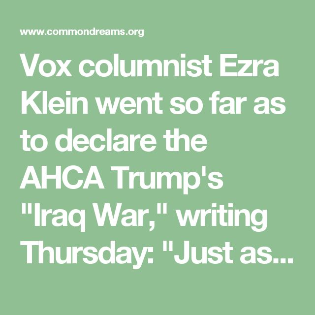 """Vox columnist Ezra Klein went so far as to declare the AHCA Trump's """"Iraq War,"""" writing Thursday: """"Just as there were no WMDs in Iraq, there is no health insurance Eden where everyone has better coverage at lower costs waiting on the other side of the AHCA—and there will be no hiding that fact if the law passes."""""""