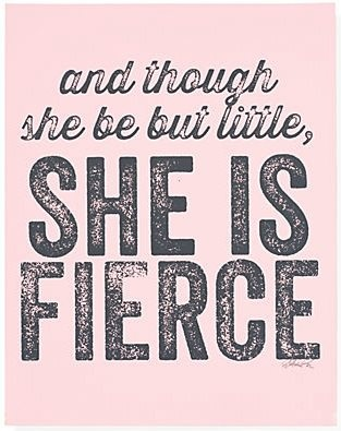 and though she be but little, she is fierce <3
