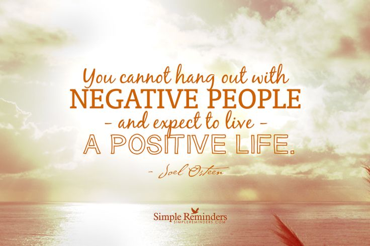 You cannot hang out with negative people and expect to ...