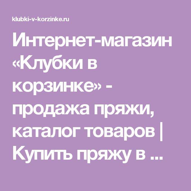 Интернет-магазин «Клубки в корзинке» - продажа пряжи, каталог товаров | Купить пряжу в Москве