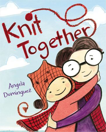 KNIT TOGETHER by Angela Dominguez -- New from an award-winning illustrator comes a sweet story of mothers and daughters, drawing and knitting, and learning to embrace your talents—just right for Mother's Day.