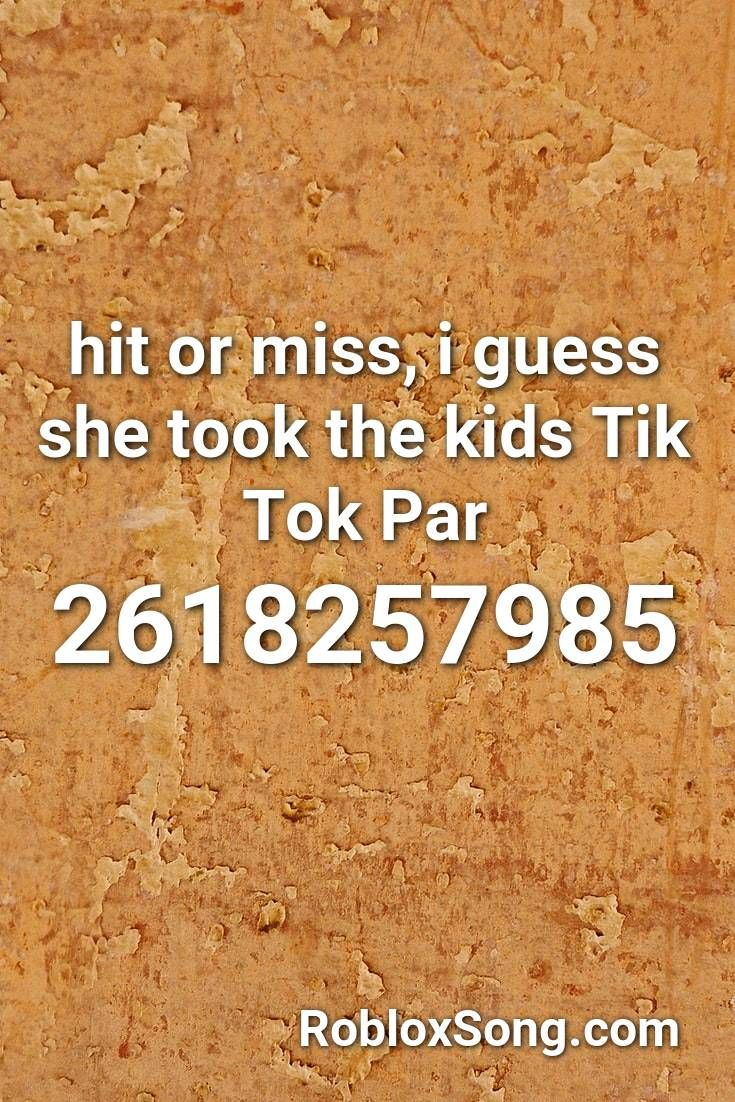 Hit Or Miss I Guess She Took The Kids Tik Tok Par Roblox Id Roblox Music Codes Roblox Id Music Roblox Codes