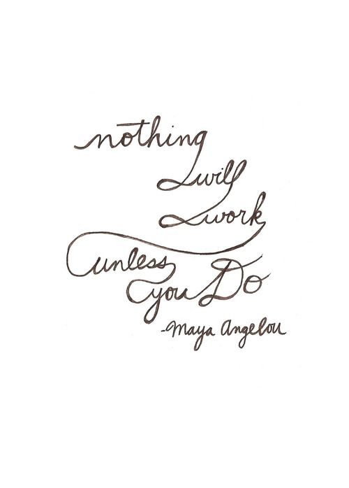 Nothing will work unless you do. -Maya Angelou