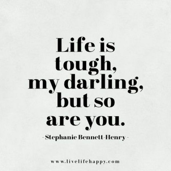 Love this quote for on an XL lightbox: Life is tough, my darling, but so are you.