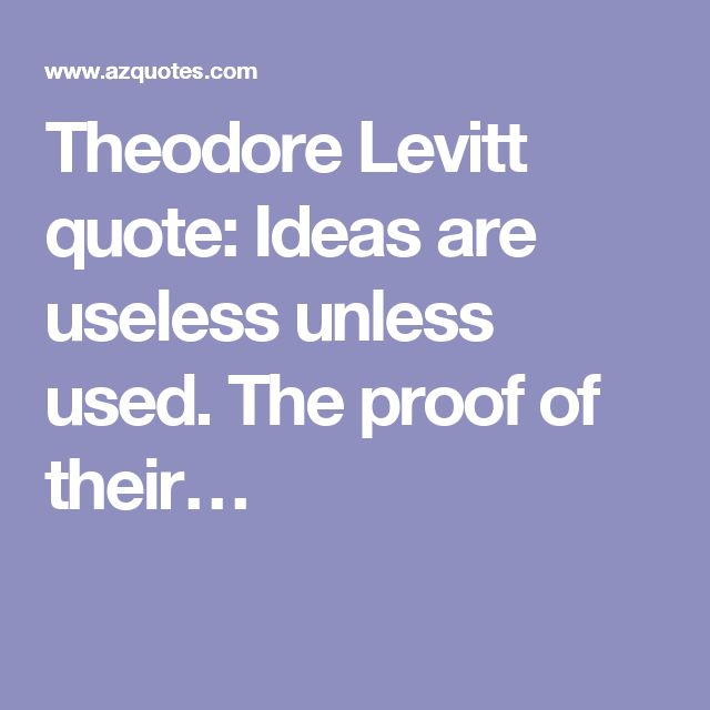 Theodore Levitt quote: Ideas are useless unless used. The proof of their…