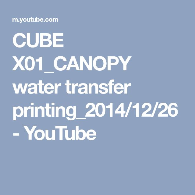 CUBE X01_CANOPY water transfer printing_2014/12/26 - YouTube