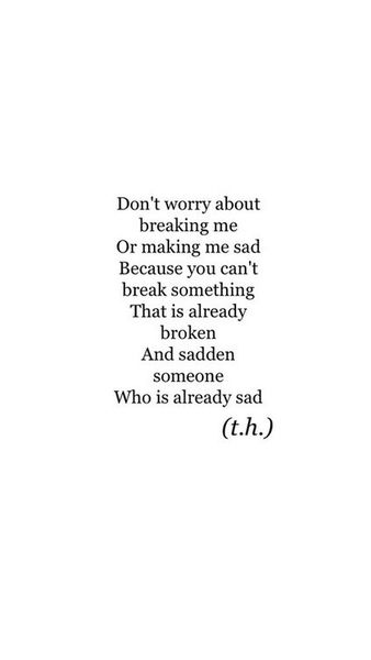 """Don't worry about breaking me or making me sad. Because you can't break something that is already broken. And sadden someone who is already sad."""