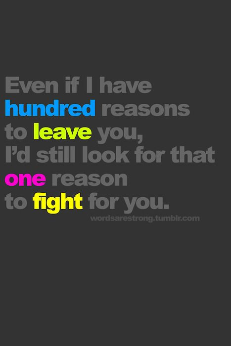 Even if i have hundred reasons to leave you, I'd still look for that one reason to fight for you.