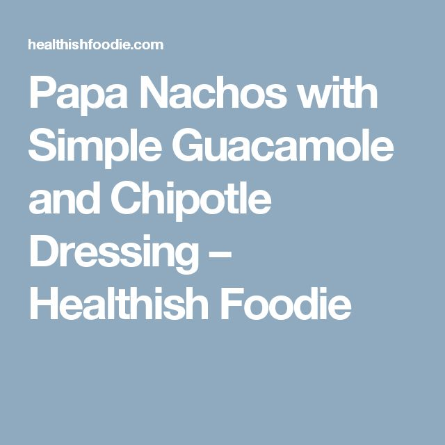 Papa Nachos with Simple Guacamole and Chipotle Dressing – Healthish Foodie