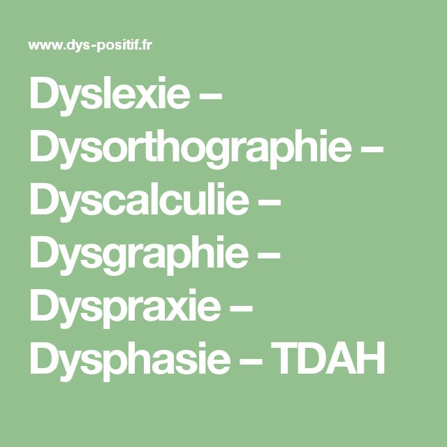 Dyslexie – Dysorthographie – Dyscalculie – Dysgraphie – Dyspraxie – Dysphasie – TDAH