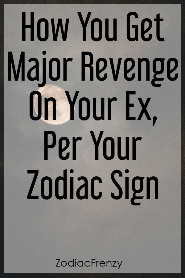 How You Get Major Revenge On Your Ex, Per Your Zodiac Sign