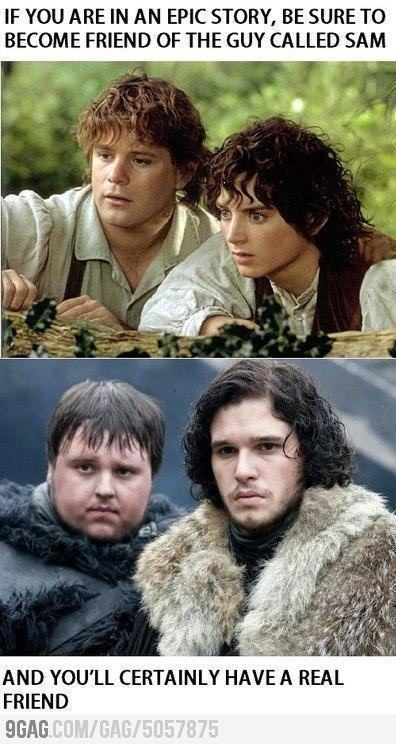 Awwwww! Sam and Frodo (LOTR) and Sam and Jon Snow (GoT). The saying is perfectly true for both stories.