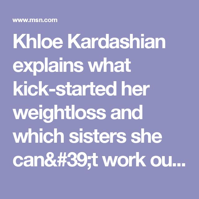 Khloe Kardashian explains what kick-started her weightloss and which sisters she can't work out with