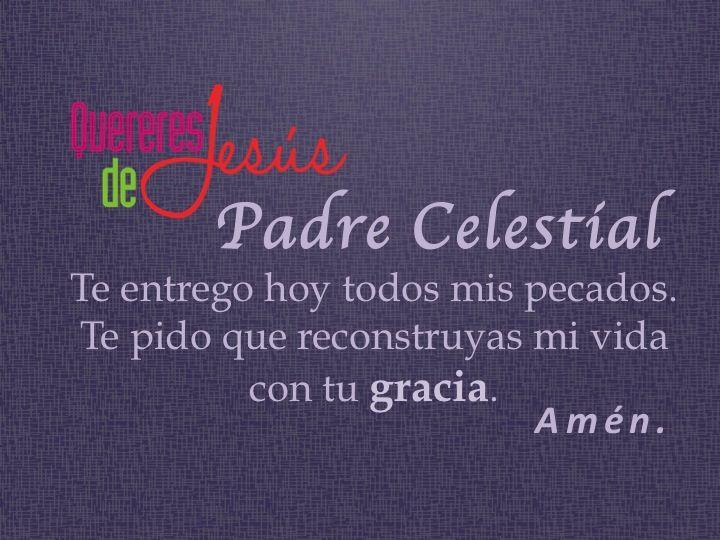 Padre Celestial te entrego hoy todos mis pecados. Te pido que reconstruyas mi vida con tu gracia. Amén #QuereresdeJesús