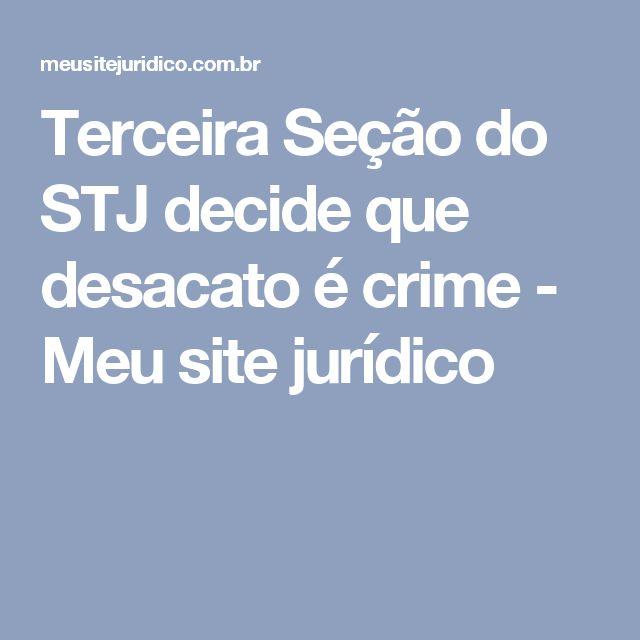 Terceira Seção do STJ decide que desacato é crime - Meu site jurídico