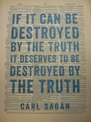 """If it can be destroyed by the truth, it deservs to be destroyed by the truth."" ~says Carl Sagan. (When all of science can agree on what is factual and truthful, then they might be able to destroy what they call myth; but even then mankind will have beliefs and opinions which are considered ""faith."")"