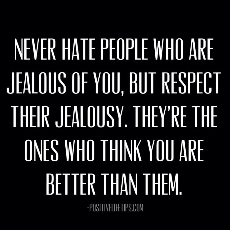 positivelifetips:  Never hate people who are jealous of you, but respect their jealousy. They're the ones who think you are better than them...