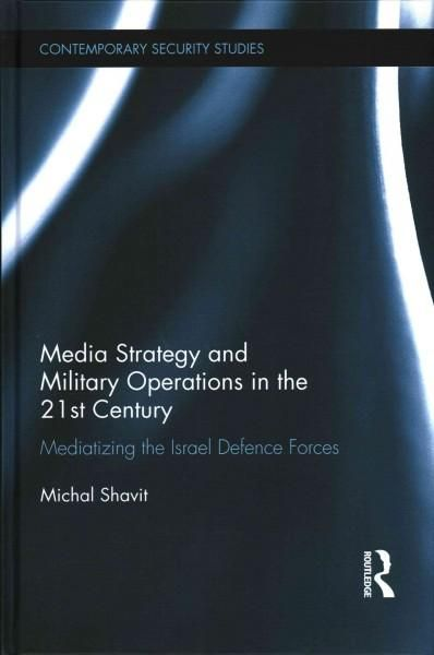 Media Strategy and Military Operations in the 21st Century: Mediatizing the Israel Defence Forces