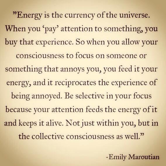 """Energia je mena Univerza. Kupuješ si istý zážitok tým, že niečomu """"platíš"""" svojou pozornosťou. Takže ak dovolíš svojmu vedomiu, aby sa sústredilo na niekoho alebo niečo, čo ťa rozčuľuje, odovzdávaš tomu svoju energiu a tá ti vracia zážitok rozčuľovania sa. Vyberaj si, na čo sa sústredíš, pretože tvoja pozornosť tomu dodáva energiu a udržiava to pri živote – a to nielen v tvojom príbehu, ale aj vo vedomí celku."""