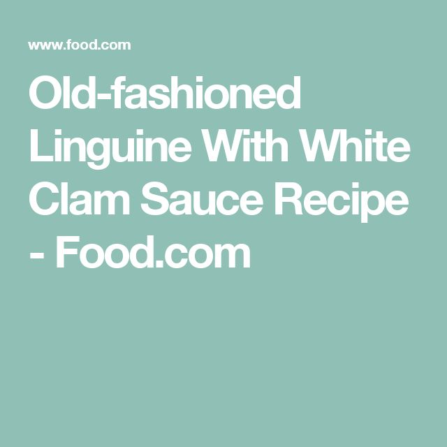 Old-fashioned Linguine With White Clam Sauce Recipe - Food.com