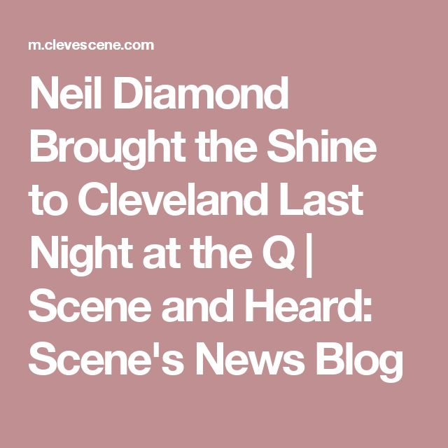 Neil Diamond Brought the Shine to Cleveland Last Night at the Q | Scene and Heard: Scene's News Blog
