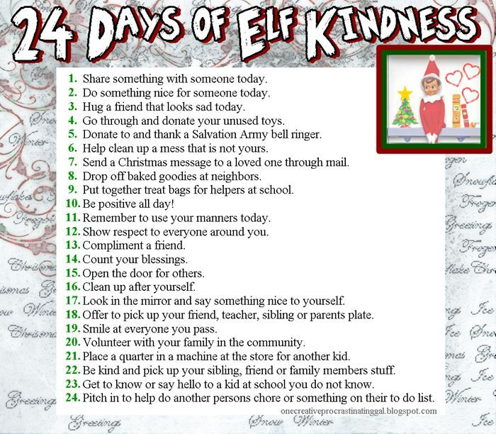 24 Days of Elf Kindness....A list for kids. A deed a day! The meaning in the end is the same and it is the most important message to send your kids. Acts of Kindness make such a powerful impact on kids. It really allows them see that they can make a difference, no matter how old they are.: