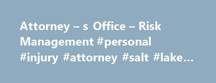 Attorney – s Office – Risk Management #personal #injury #attorney #salt #lake #city http://malawi.nef2.com/attorney-s-office-risk-management-personal-injury-attorney-salt-lake-city/  # Attorney s Office – Risk Management Attorney s Office – Risk Management Risk Management and Claims Against the City This information is provided as a service to the citizens of Salt Lake City and is not intended to substitute for legal advice. There are claims that are not subject to the requirements of the…