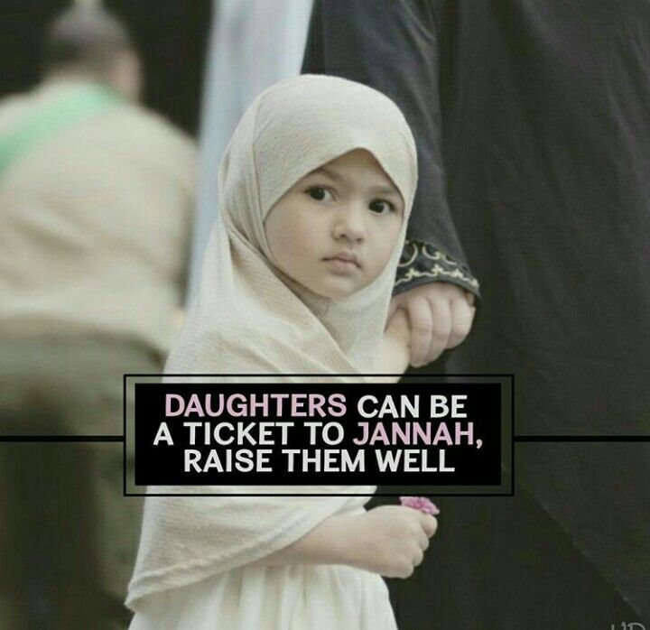 Daughters can be a ticket to Jannah, (Heaven) raising them well.