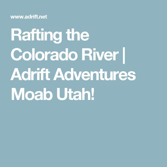 Rafting the Colorado River | Adrift Adventures Moab Utah!