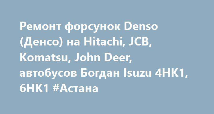 Ремонт форсунок Denso (Денсо) на Hitachi, JCB, Komatsu, John Deer, автобусов Богдан Isuzu 4HK1, 6HK1 #Астана http://www.mostransregion.ru/d_241/?adv_id=1199 Качественно и совсем не дорого выполним ремонт форсунок Denso (Денсо) на двигатели ISUZU:для экскаваторов Hitachi, JCB, Komatsu, тракторов и комбайнов John Deer, автобусов Богдан (Радзимич) Евро-3 , Isuzu/Hitachi 4HK1 и 6HK1, 6WG1-T 6WF1-T и другие.   Ремонт насос форсунок двигателей Iveco (Ивеко): Tector, Eurotech, Eurostar, Stralis…