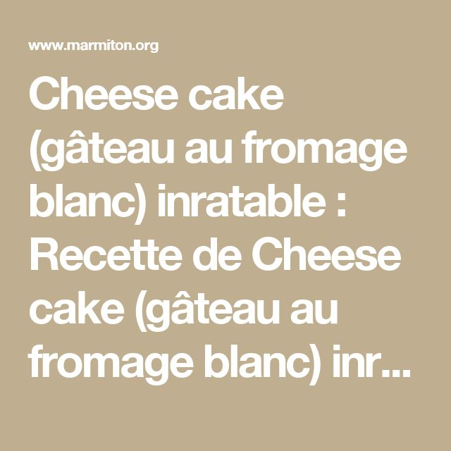 Cheese cake (gâteau au fromage blanc) inratable : Recette de Cheese cake (gâteau au fromage blanc) inratable - Marmiton