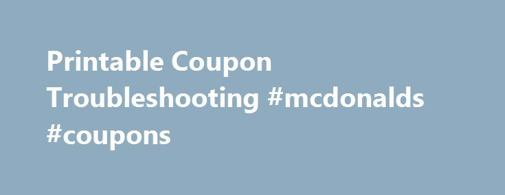 Printable Coupon Troubleshooting #mcdonalds #coupons http://coupons.remmont.com/printable-coupon-troubleshooting-mcdonalds-coupons/  #where can i print coupons # Printable Coupon Troubleshooting Make sure you are already connected to a printer before you hit print sometimes it s helpful to print a test page beforehand just to make sure it s working properly. Make sure your default printer is not set to a PDF or other document writer. You cannot print to PDF. Sometimes there are issues with…