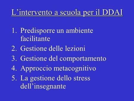 L'intervento a scuola per il DDAI 1.Predisporre un ambiente facilitante 2.Gestione delle lezioni 3.Gestione del comportamento 4.Approccio metacognitivo.